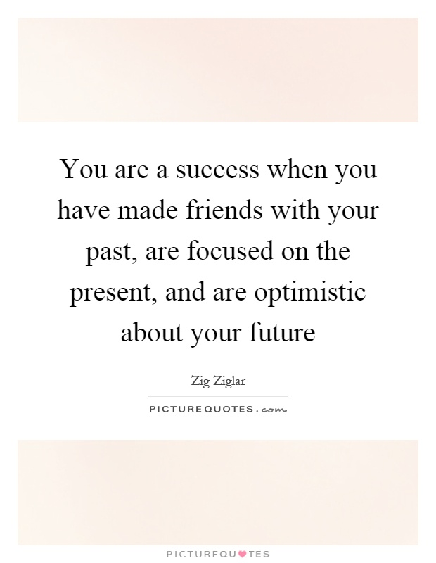 You are a success when you have made friends with your past, are focused on the present, and are optimistic about your future Picture Quote #1