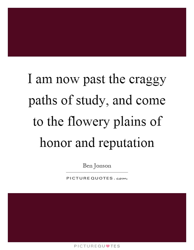I am now past the craggy paths of study, and come to the flowery plains of honor and reputation Picture Quote #1