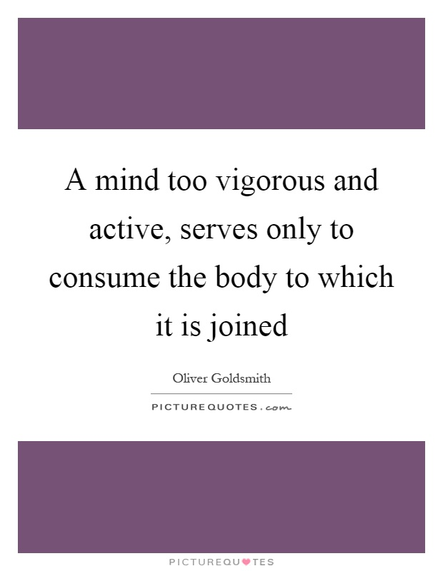 A mind too vigorous and active, serves only to consume the body to which it is joined Picture Quote #1