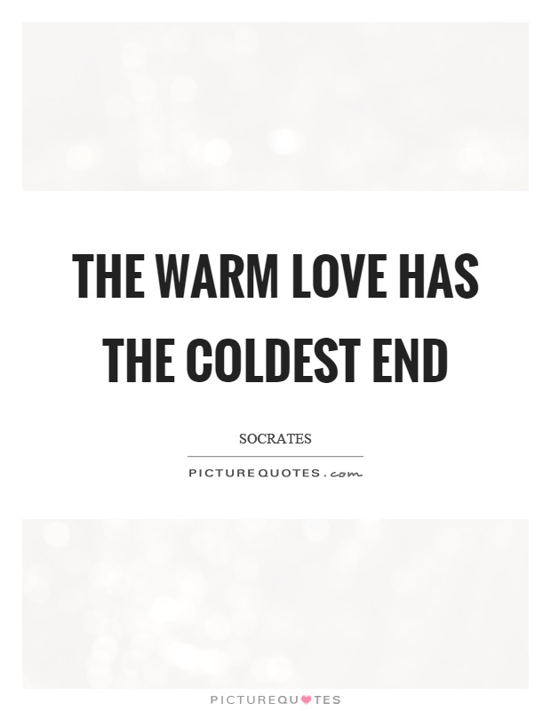 Socrates Quotes On Love Gorgeous The Warm Love Has The Coldest End Picture Quotes