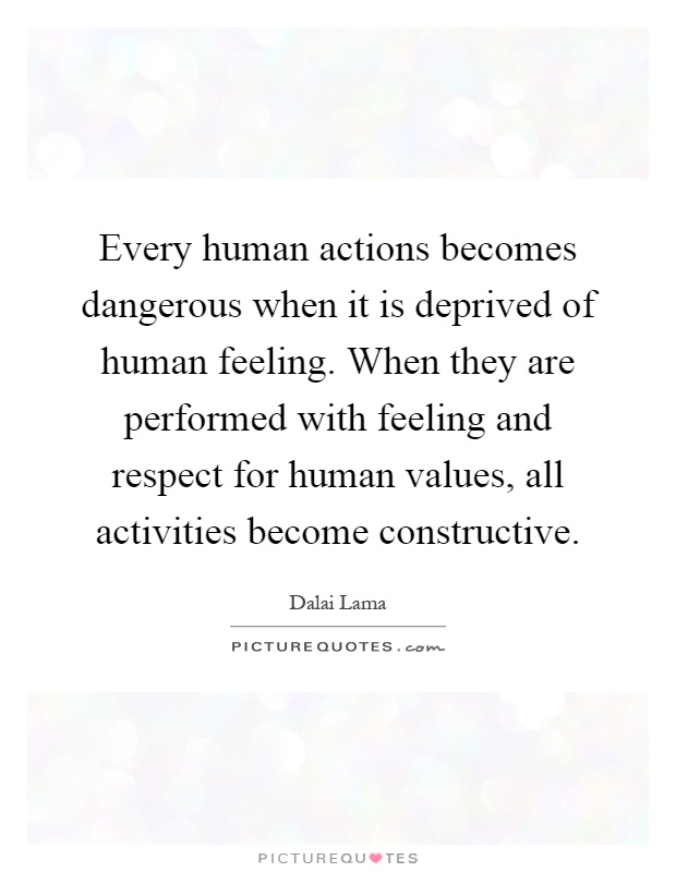 Every human actions becomes dangerous when it is deprived of human feeling. When they are performed with feeling and respect for human values, all activities become constructive Picture Quote #1
