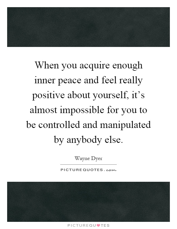 When you acquire enough inner peace and feel really positive about yourself, it's almost impossible for you to be controlled and manipulated by anybody else Picture Quote #1