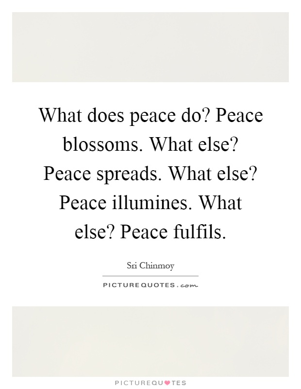 What does peace do? Peace blossoms. What else? Peace spreads. What else? Peace illumines. What else? Peace fulfils Picture Quote #1