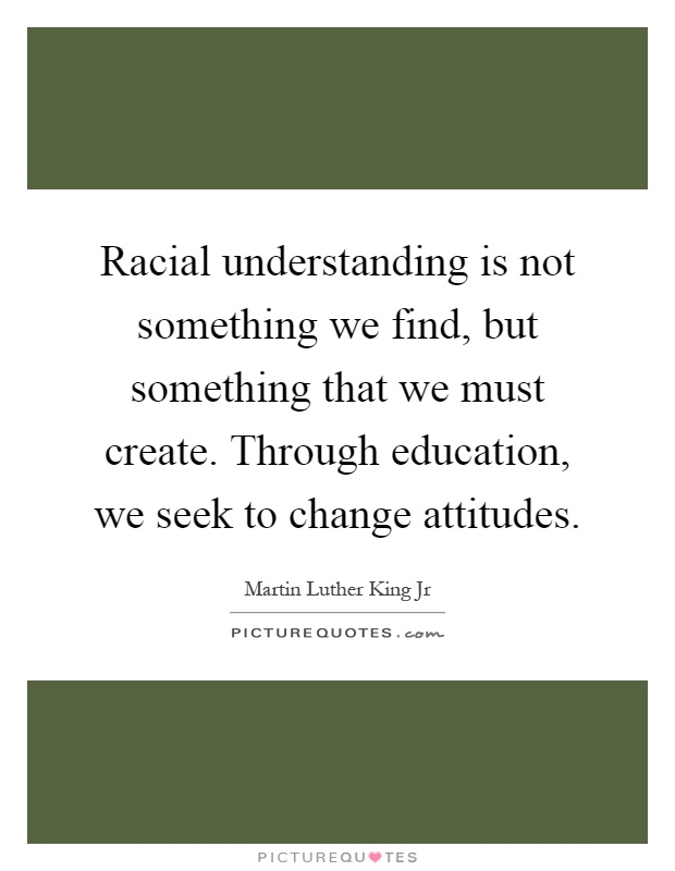 Racial understanding is not something we find, but something that we must create. Through education, we seek to change attitudes Picture Quote #1