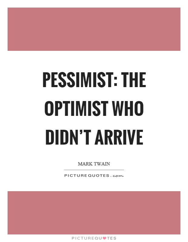 Pessimist: The optimist who didn't arrive Picture Quote #1