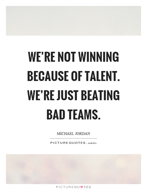 We're not winning because of talent. We're just beating bad teams Picture Quote #1
