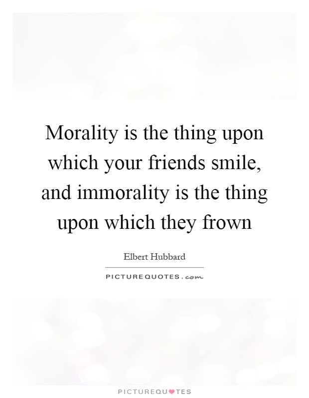 Morality is the thing upon which your friends smile, and immorality is the thing upon which they frown Picture Quote #1