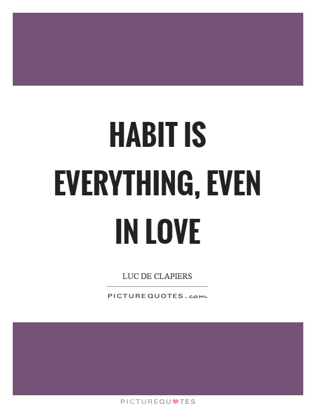 Habit is everything, even in love Picture Quote #1