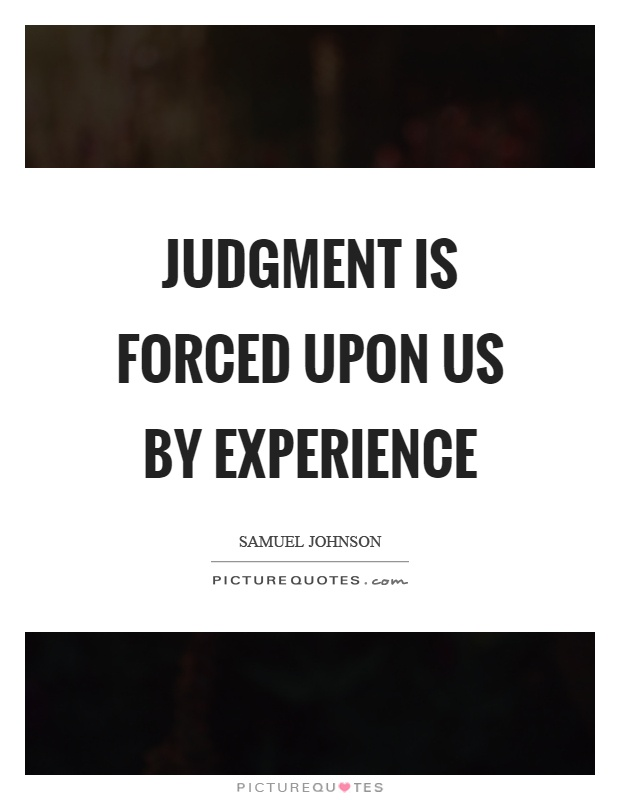 Judgment is forced upon us by experience Picture Quote #1
