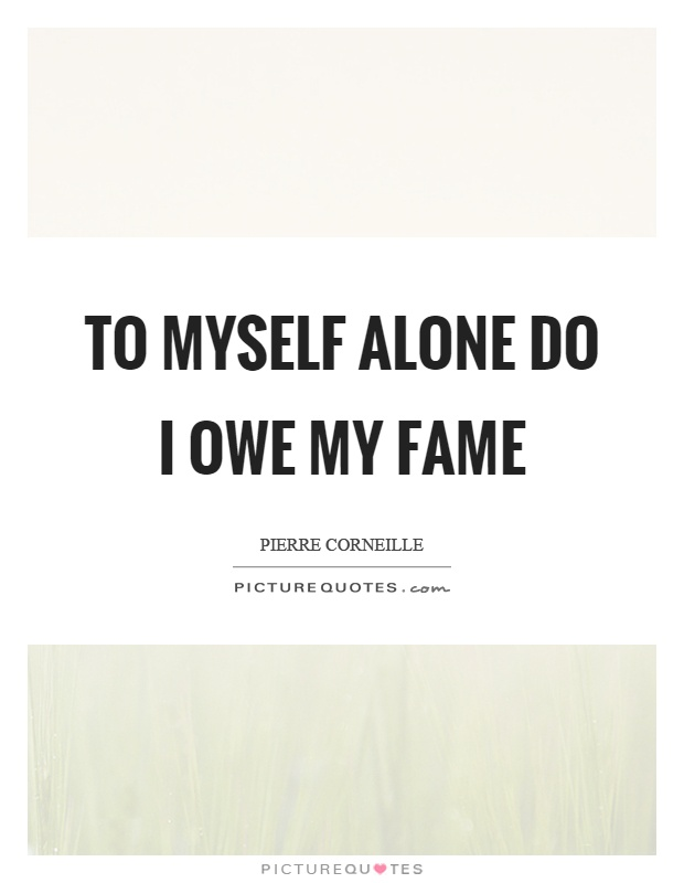To myself alone do I owe my fame Picture Quote #1