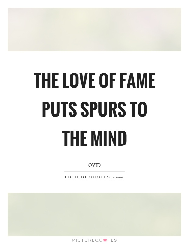 The love of fame puts spurs to the mind Picture Quote #1