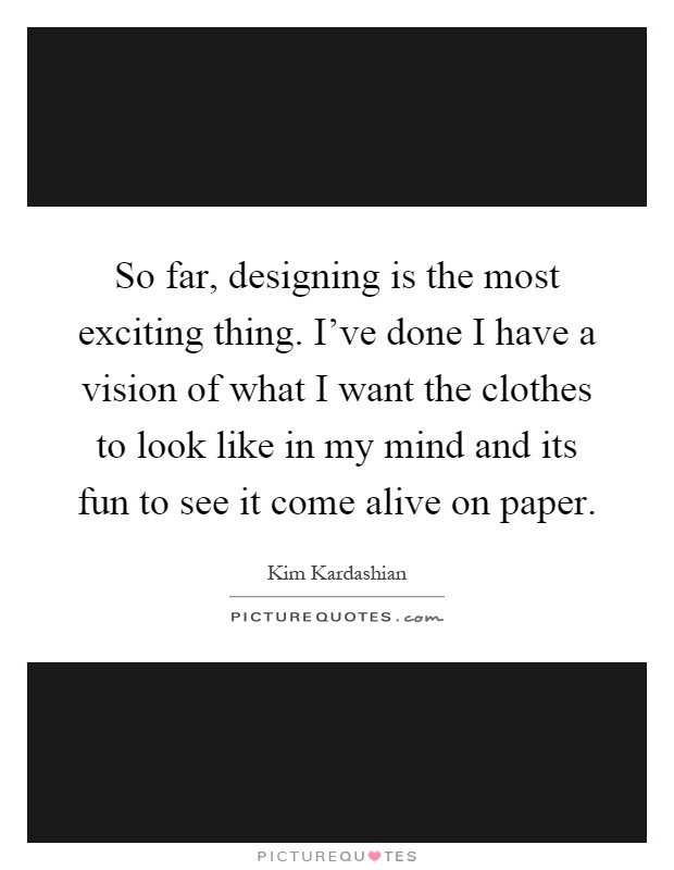 So far, designing is the most exciting thing. I've done I have a vision of what I want the clothes to look like in my mind and its fun to see it come alive on paper Picture Quote #1