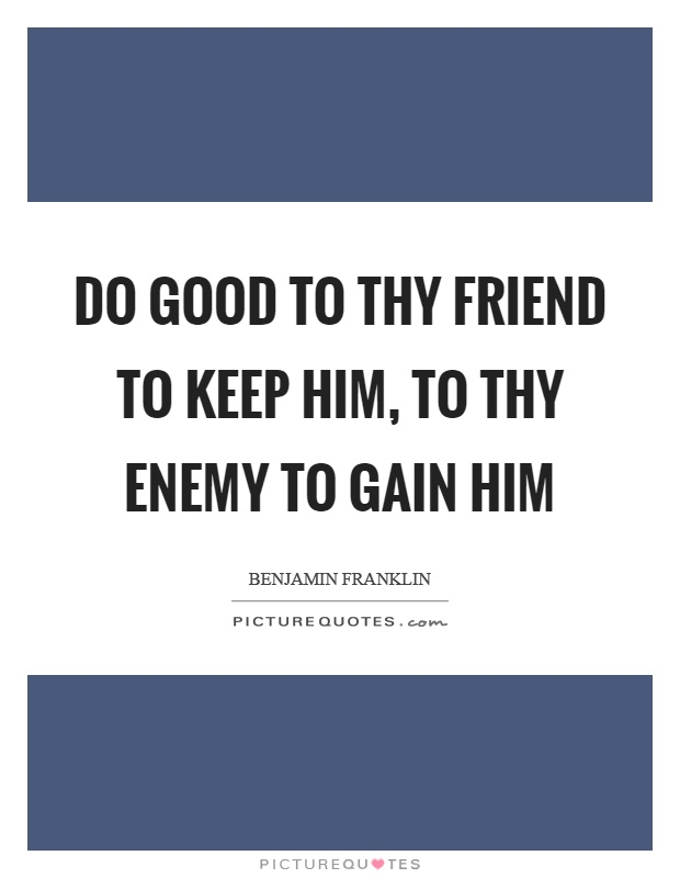 Do good to thy friend to keep him, to thy enemy to gain him Picture Quote #1