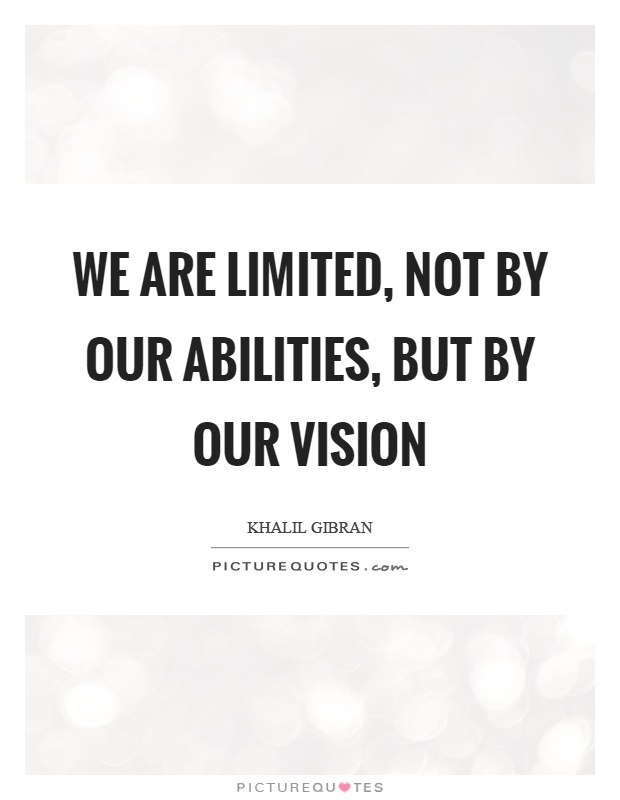 We are limited, not by our abilities, but by our vision Picture Quote #1
