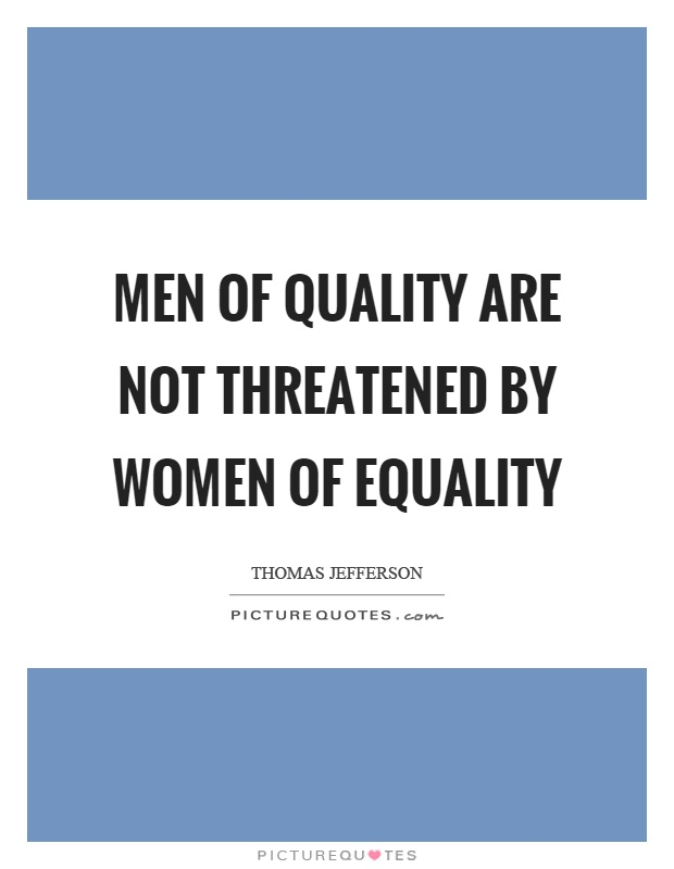 Men of quality are not threatened by women of equality Picture Quote #1