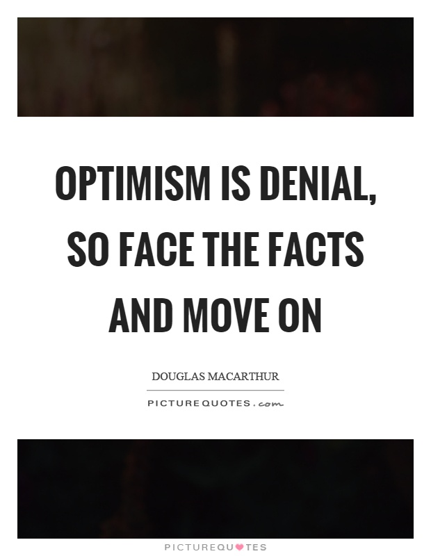 Optimism is denial, so face the facts and move on Picture Quote #1