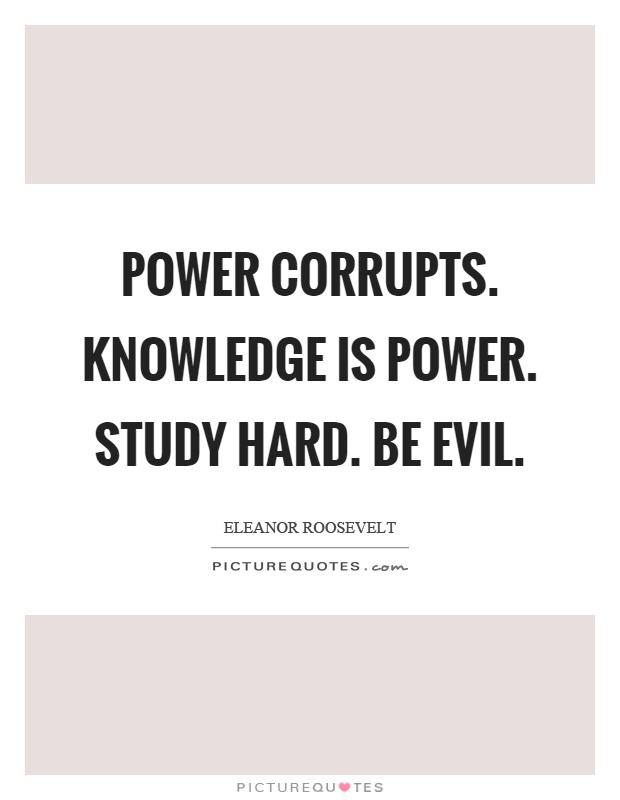 Power corrupts. Knowledge is power. Study hard. Be evil Picture Quote #1