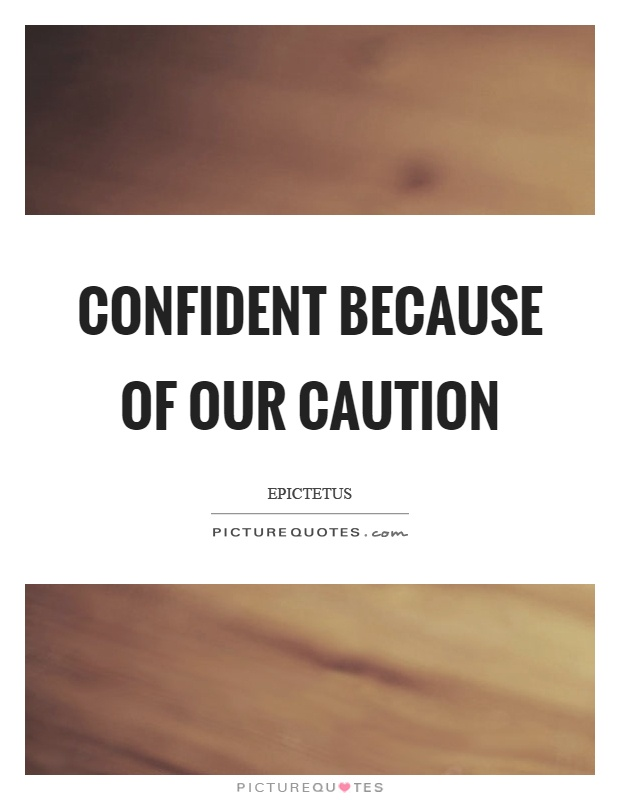Confident because of our caution Picture Quote #1