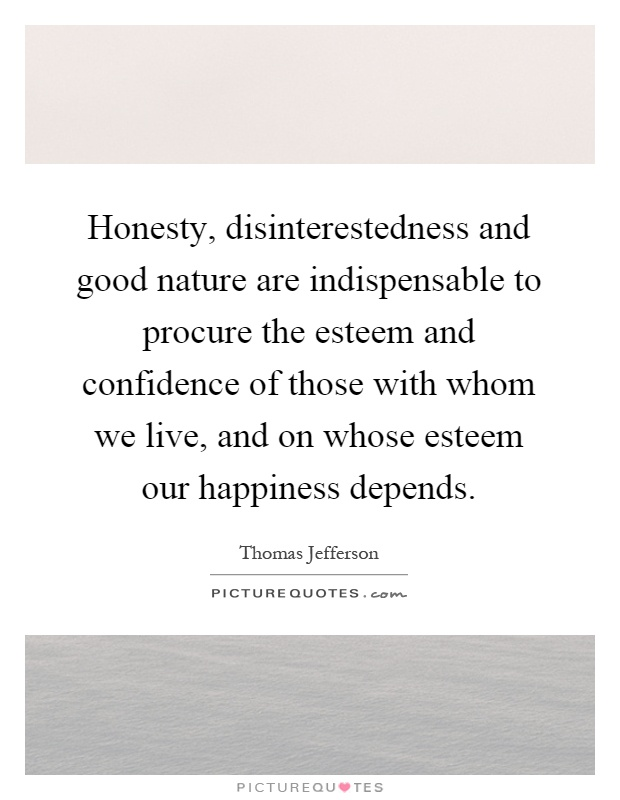 Honesty, disinterestedness and good nature are indispensable to procure the esteem and confidence of those with whom we live, and on whose esteem our happiness depends Picture Quote #1
