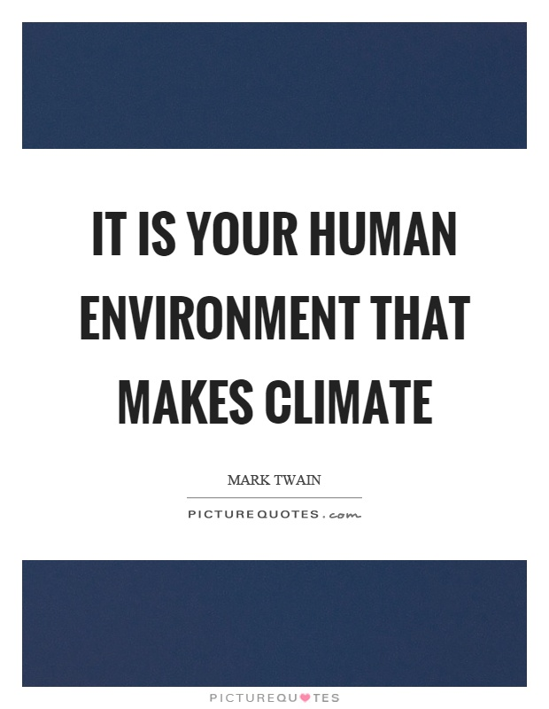 It is your human environment that makes climate Picture Quote #1