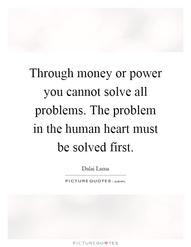 Through money or power you cannot solve all problems. The problem in the human heart must be solved first Picture Quote #1