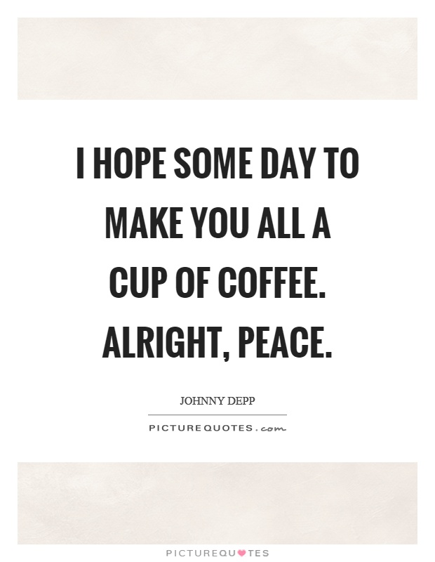 i hope some day to make you all a cup of coffee alright peace