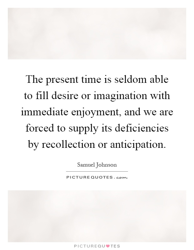 The present time is seldom able to fill desire or imagination with immediate enjoyment, and we are forced to supply its deficiencies by recollection or anticipation Picture Quote #1