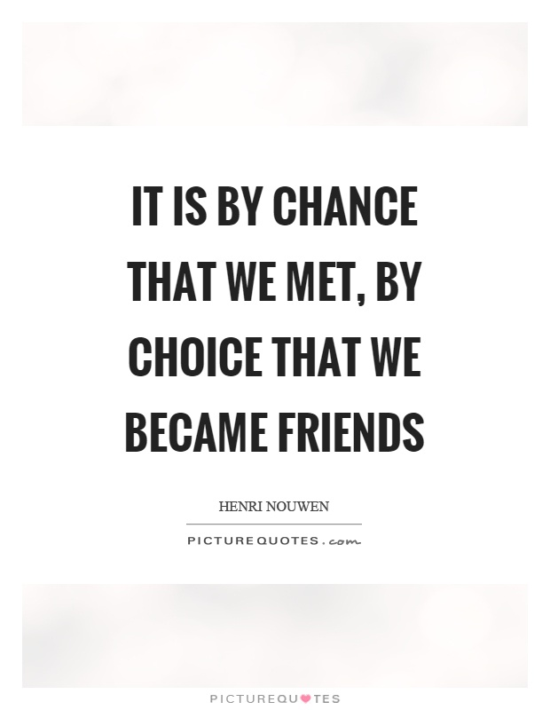It is by chance that we met, by choice that we became friends Picture Quote #1