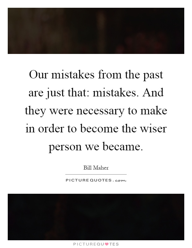Our mistakes from the past are just that: mistakes. And they were necessary to make in order to become the wiser person we became Picture Quote #1