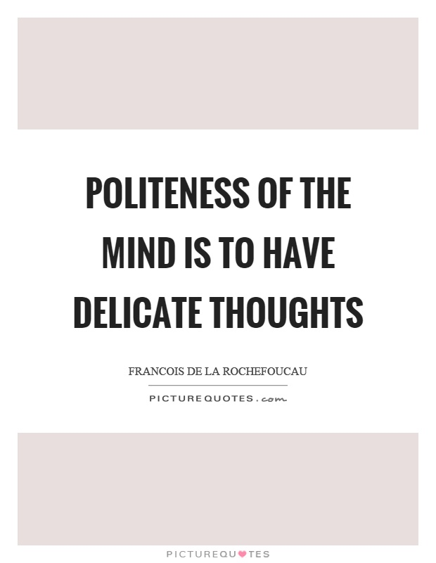 Politeness of the mind is to have delicate thoughts Picture Quote #1