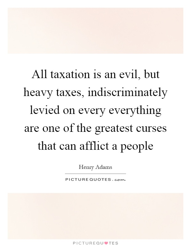 All taxation is an evil, but heavy taxes, indiscriminately levied on every everything are one of the greatest curses that can afflict a people Picture Quote #1