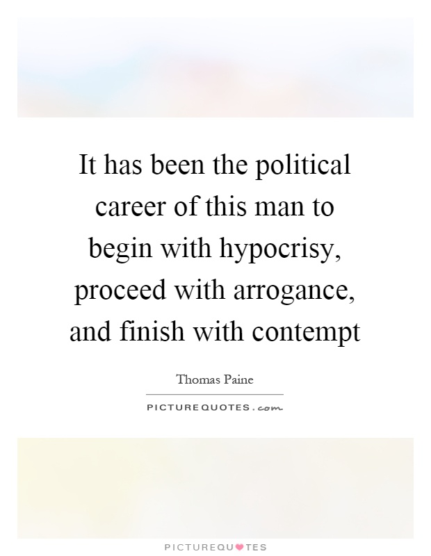 It has been the political career of this man to begin with hypocrisy, proceed with arrogance, and finish with contempt Picture Quote #1