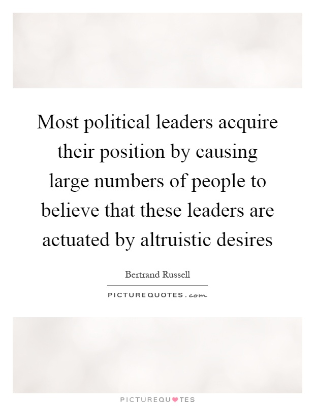 Most political leaders acquire their position by causing large numbers of people to believe that these leaders are actuated by altruistic desires Picture Quote #1