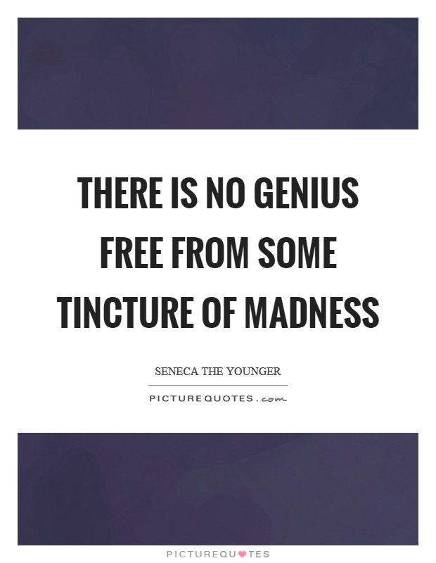 There is no genius free from some tincture of madness Picture Quote #1
