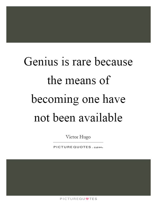 Genius is rare because the means of becoming one have not been available Picture Quote #1