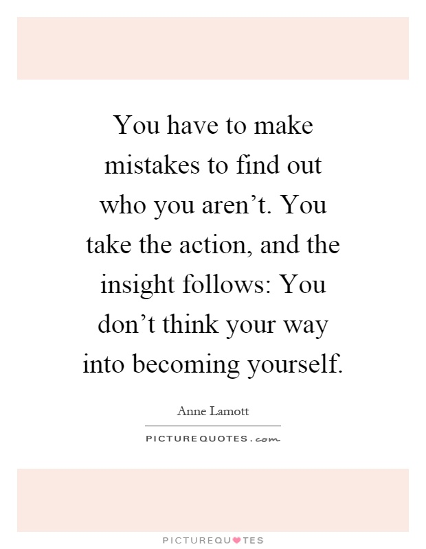 You have to make mistakes to find out who you aren't. You take the action, and the insight follows: You don't think your way into becoming yourself Picture Quote #1