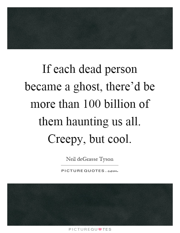 If each dead person became a ghost, there'd be more than 100 billion of them haunting us all. Creepy, but cool Picture Quote #1