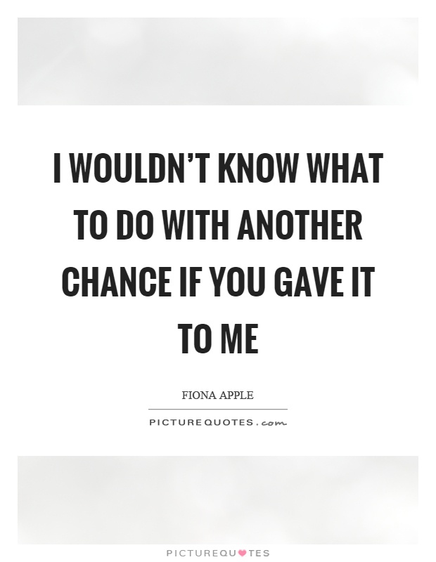 I wouldn't know what to do with another chance if you gave it to me Picture Quote #1