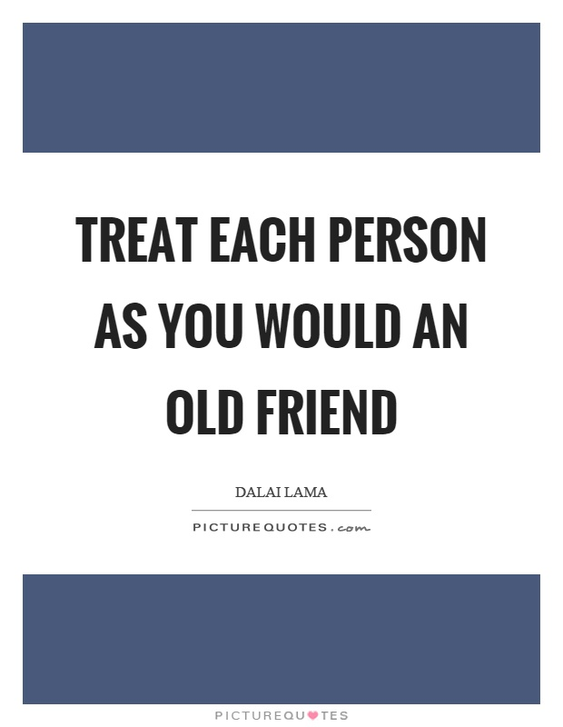 Treat each person as you would an old friend Picture Quote #1