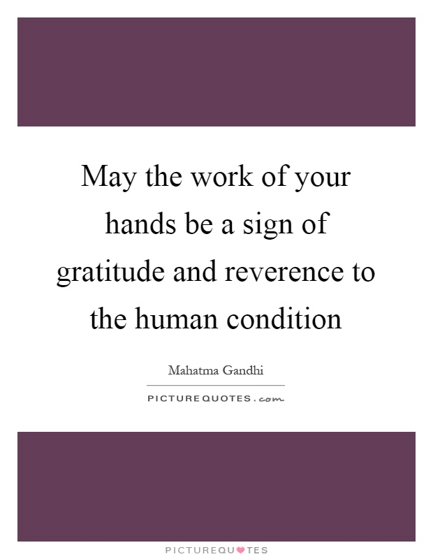May the work of your hands be a sign of gratitude and reverence to the human condition Picture Quote #1