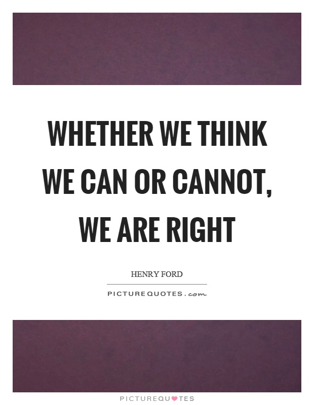 Whether we think we can or cannot, we are right Picture Quote #1