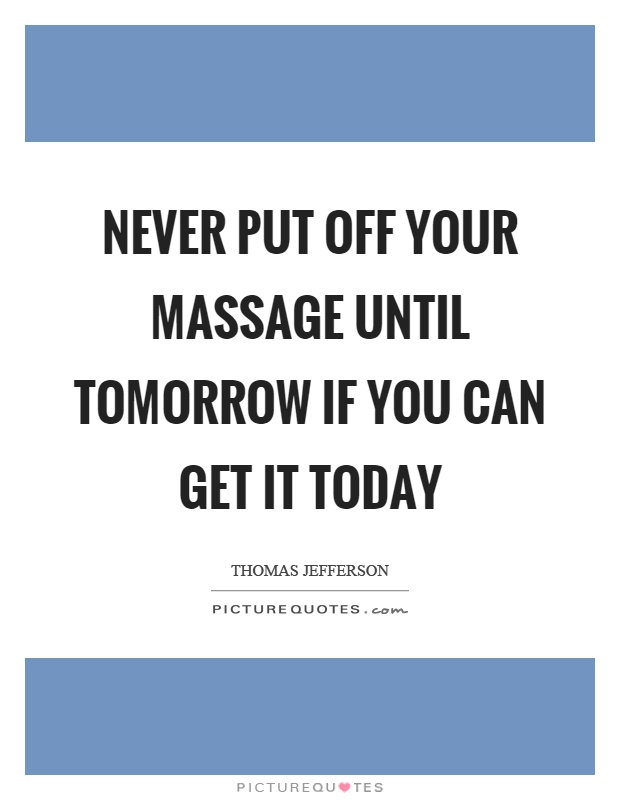 Never put off your massage until tomorrow if you can get it today Picture Quote #1