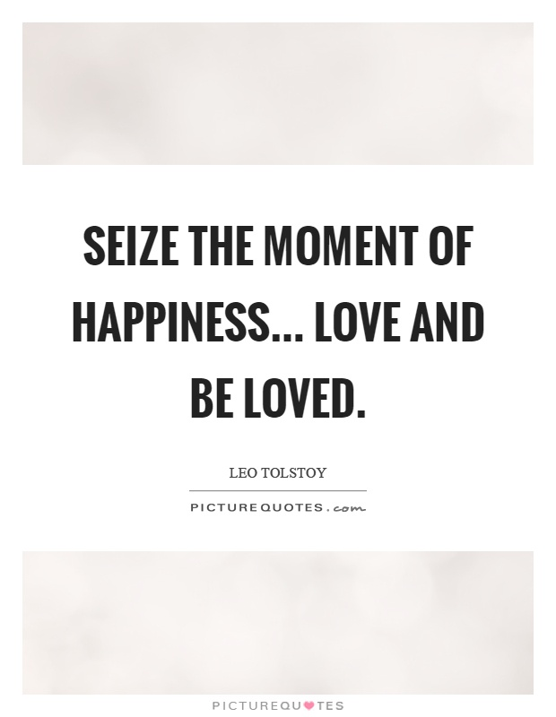 Seize the moment of happiness... love and be loved Picture Quote #1