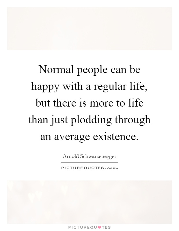 Normal people can be happy with a regular life, but there is more to life than just plodding through an average existence Picture Quote #1