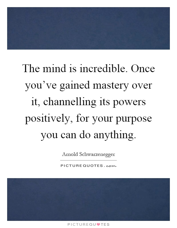 The mind is incredible. Once you've gained mastery over it, channelling its powers positively, for your purpose you can do anything Picture Quote #1