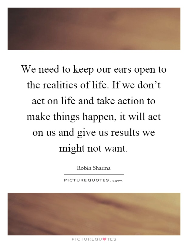 We need to keep our ears open to the realities of life. If we don't act on life and take action to make things happen, it will act on us and give us results we might not want Picture Quote #1