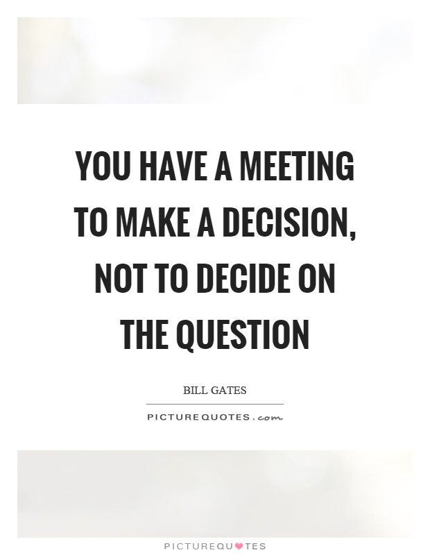 You have a meeting to make a decision, not to decide on the question Picture Quote #1