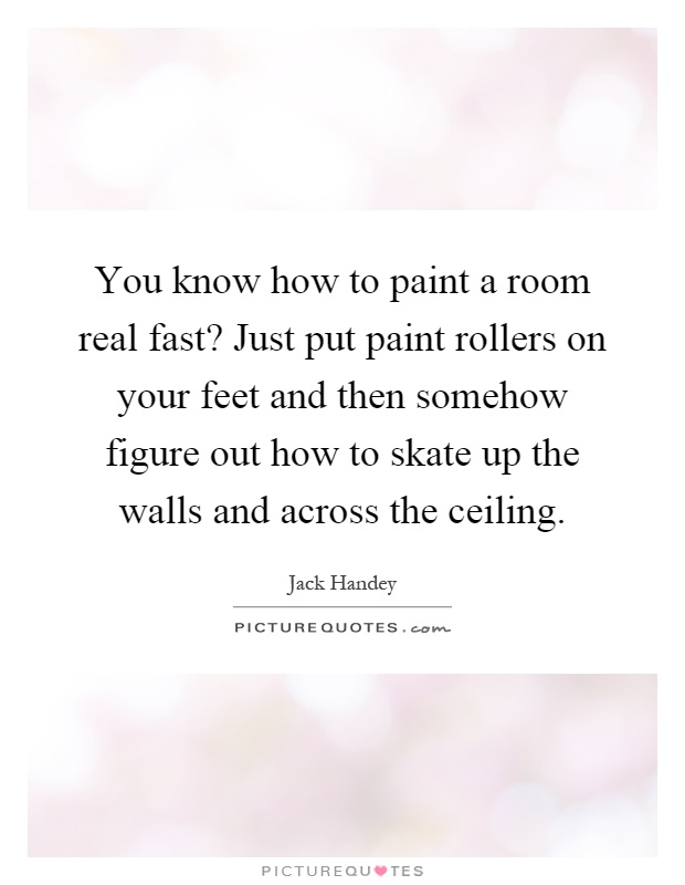 You know how to paint a room real fast? Just put paint rollers on your feet and then somehow figure out how to skate up the walls and across the ceiling Picture Quote #1