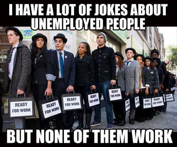 I have a lot of jokes about unemployed people, but none of them work Picture Quote #1
