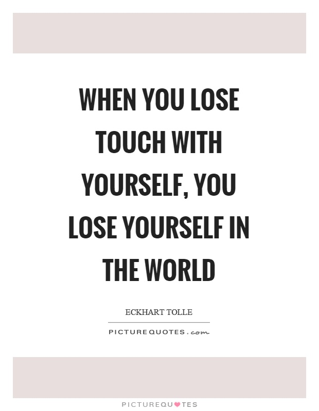 When you lose touch with yourself, you lose yourself in the world Picture Quote #1